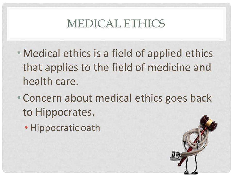 MEDICAL ETHICS Medical ethics is a field of applied ethics that applies to the field of medicine and health care. Concern about medical ethics goes ba