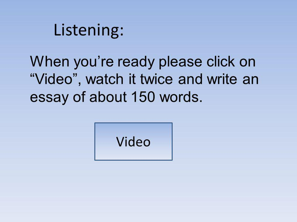 Listening: Video 1 Video When youre ready please click on Video, watch it twice and write an essay of about 150 words.
