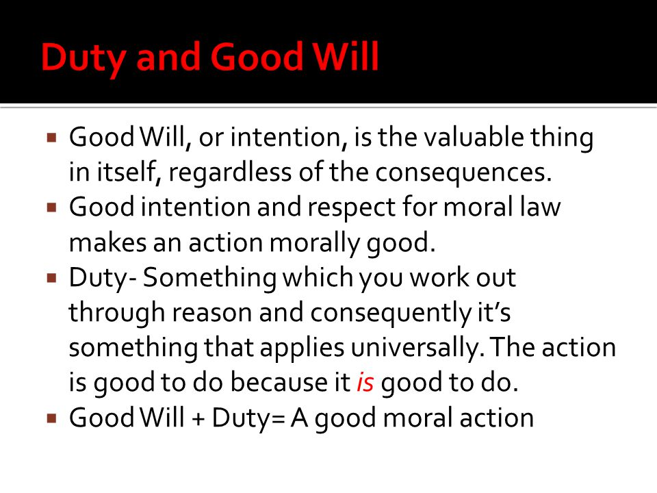 Good Will, or intention, is the valuable thing in itself, regardless of the consequences.