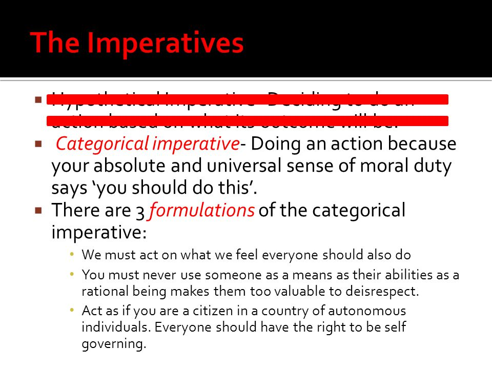 Hypothetical Imperative- Deciding to do an action based on what its outcome will be.