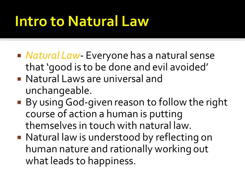 Natural Law- Everyone has a natural sense that good is to be done and evil avoided Natural Laws are universal and unchangeable.