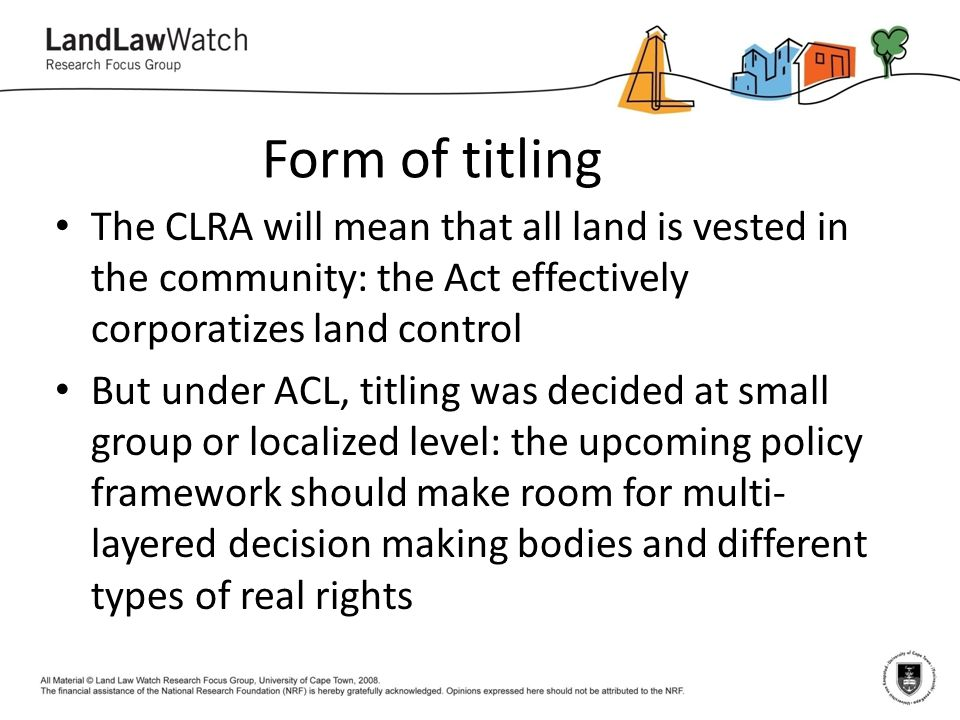 Form of titling The CLRA will mean that all land is vested in the community: the Act effectively corporatizes land control But under ACL, titling was