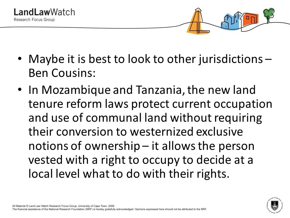 Maybe it is best to look to other jurisdictions – Ben Cousins: In Mozambique and Tanzania, the new land tenure reform laws protect current occupation and use of communal land without requiring their conversion to westernized exclusive notions of ownership – it allows the person vested with a right to occupy to decide at a local level what to do with their rights.