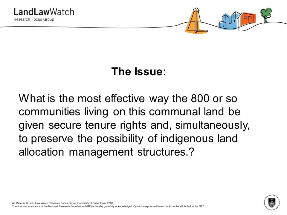 The Issue: What is the most effective way the 800 or so communities living on this communal land be given secure tenure rights and, simultaneously, to