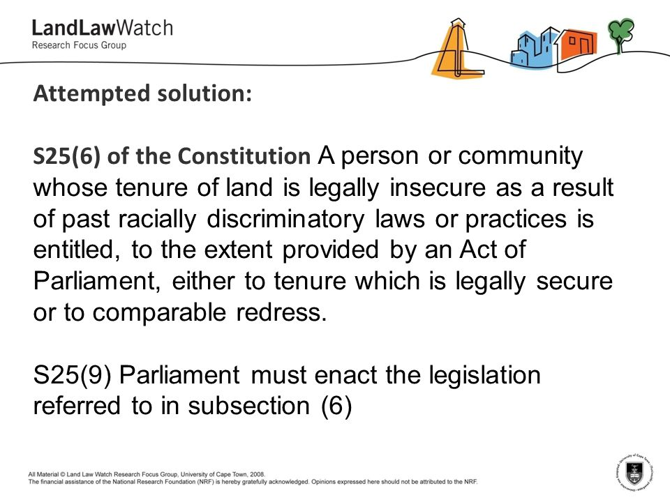 Attempted solution: S25(6) of the Constitution A person or community whose tenure of land is legally insecure as a result of past racially discriminat