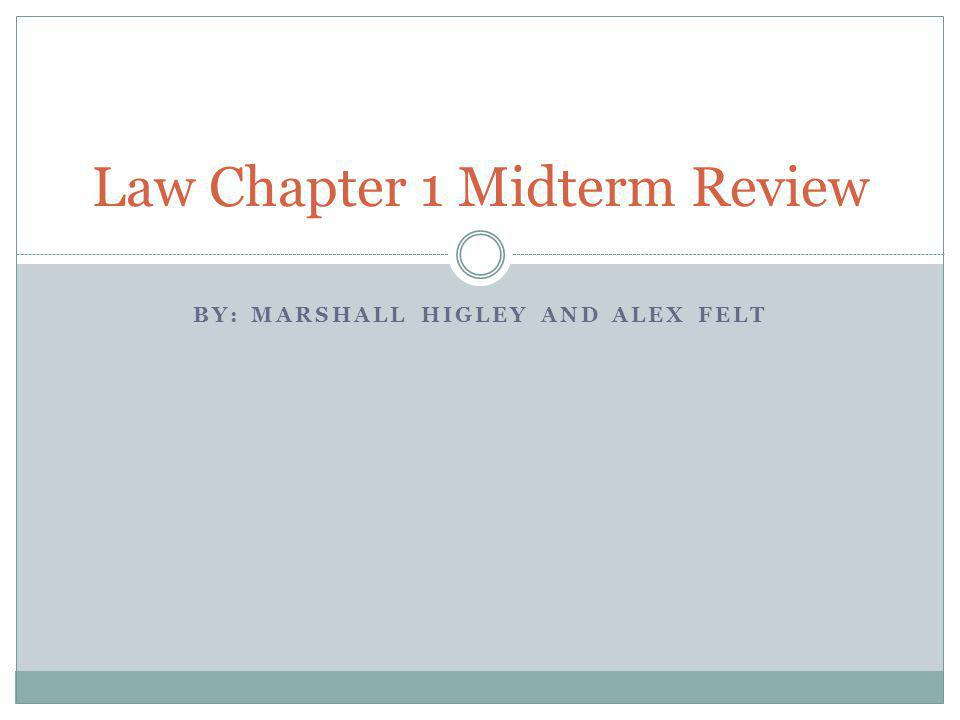 BY: MARSHALL HIGLEY AND ALEX FELT Law Chapter 1 Midterm Review