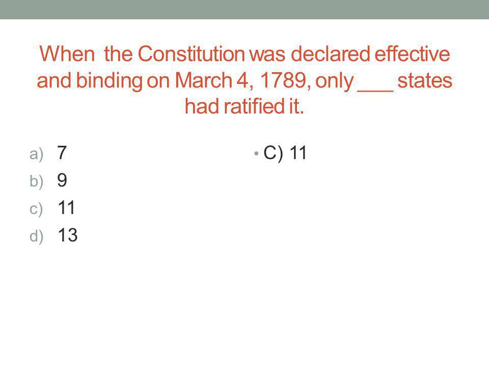 When the Constitution was declared effective and binding on March 4, 1789, only ___ states had ratified it. a) 7 b) 9 c) 11 d) 13 C) 11