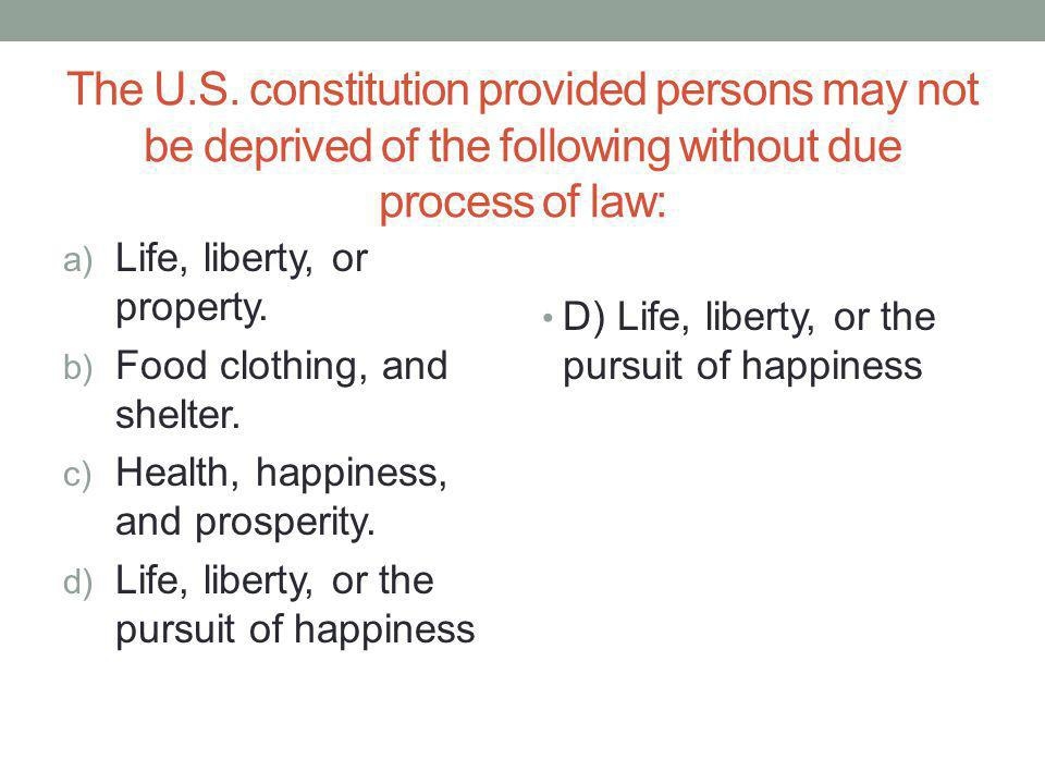 The U.S. constitution provided persons may not be deprived of the following without due process of law: a) Life, liberty, or property. b) Food clothin