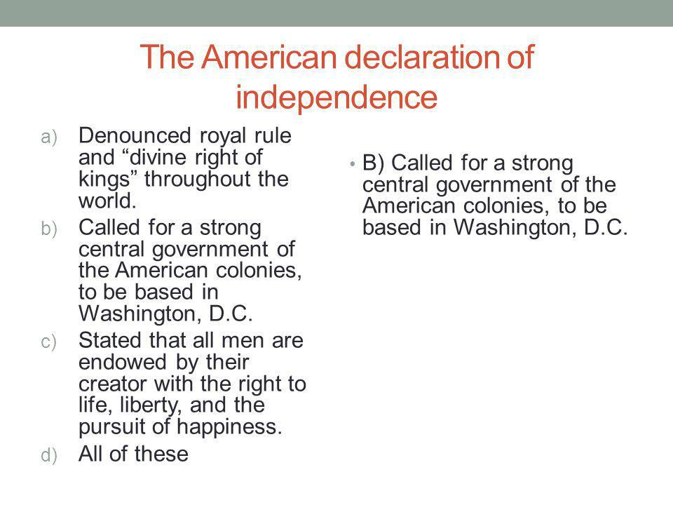 The American declaration of independence a) Denounced royal rule and divine right of kings throughout the world. b) Called for a strong central govern