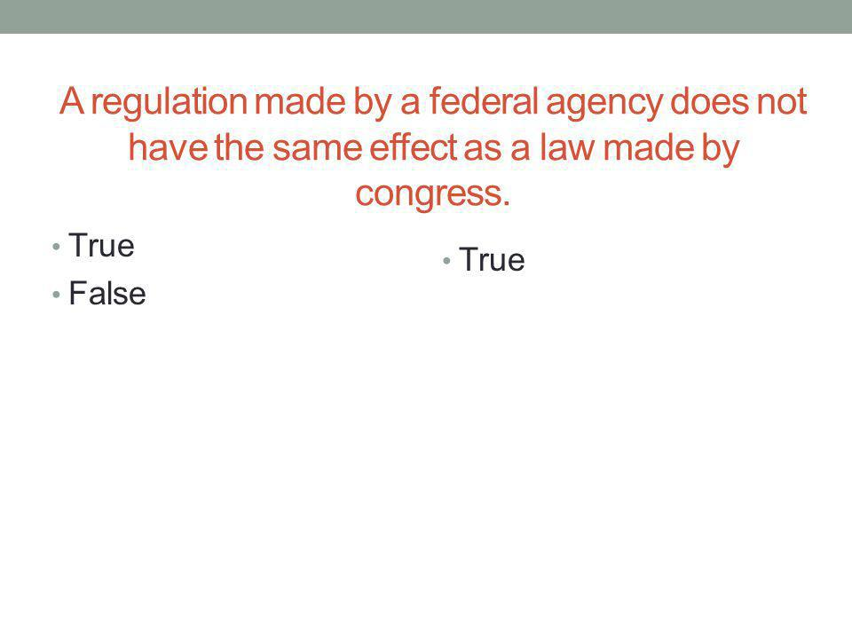 A regulation made by a federal agency does not have the same effect as a law made by congress. True False True