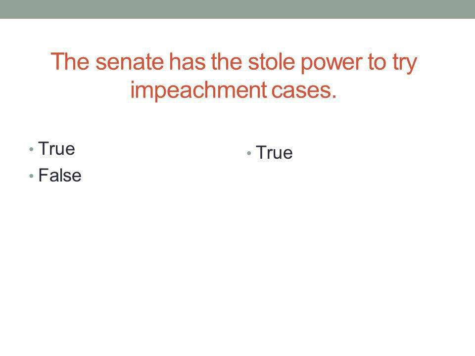 The senate has the stole power to try impeachment cases. True False True
