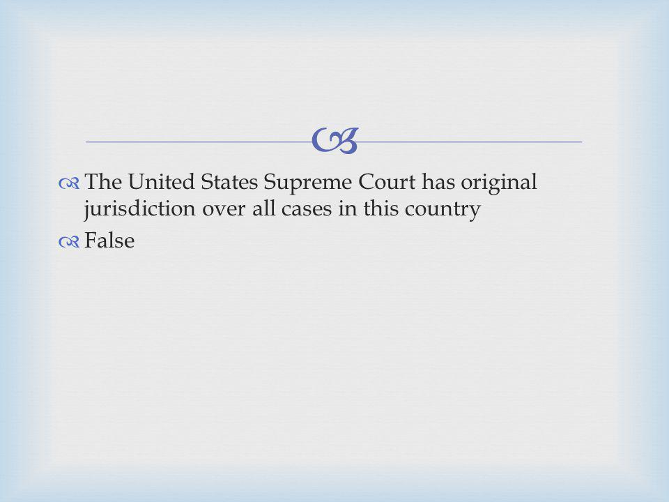 The United States Supreme Court has original jurisdiction over all cases in this country False