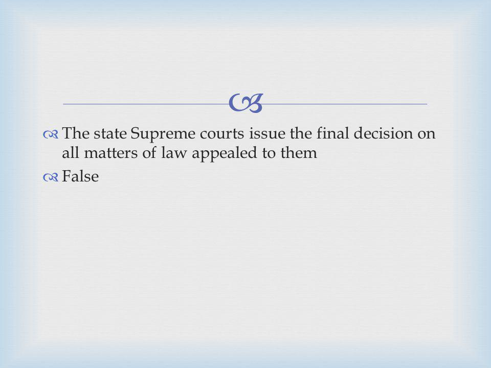 The state Supreme courts issue the final decision on all matters of law appealed to them False