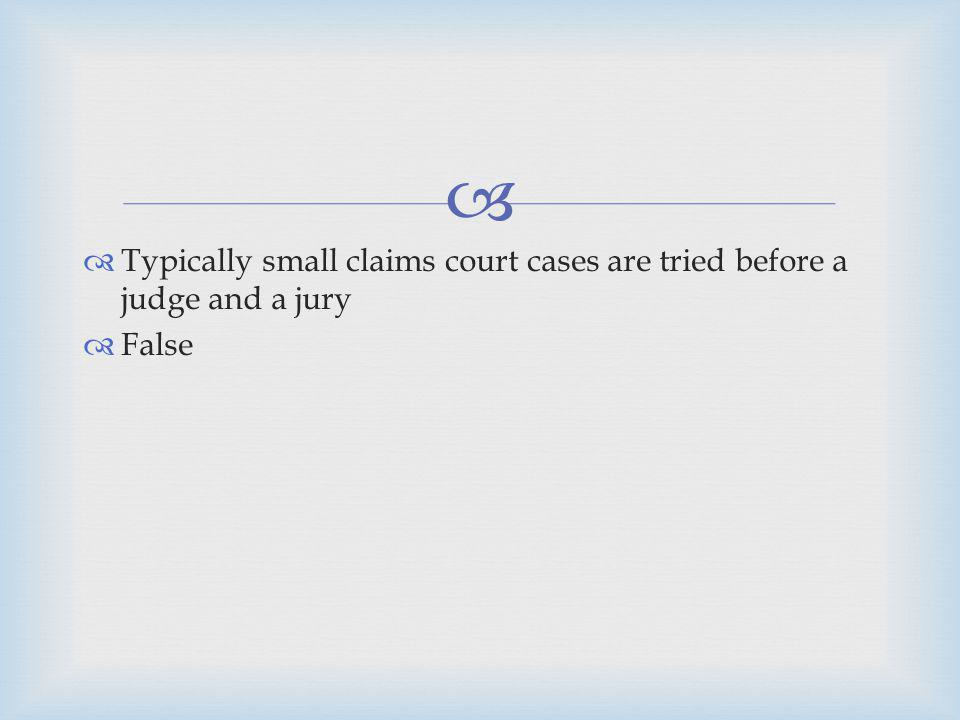Typically small claims court cases are tried before a judge and a jury False