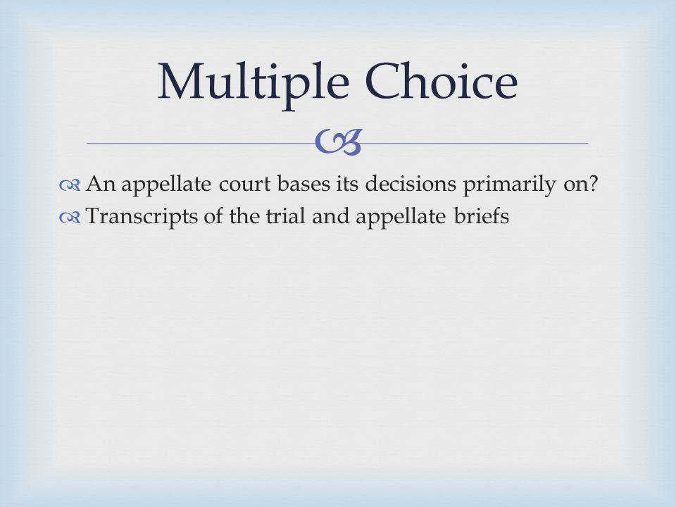 An appellate court bases its decisions primarily on? Transcripts of the trial and appellate briefs Multiple Choice