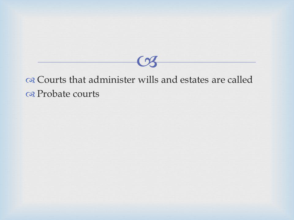 Courts that administer wills and estates are called Probate courts