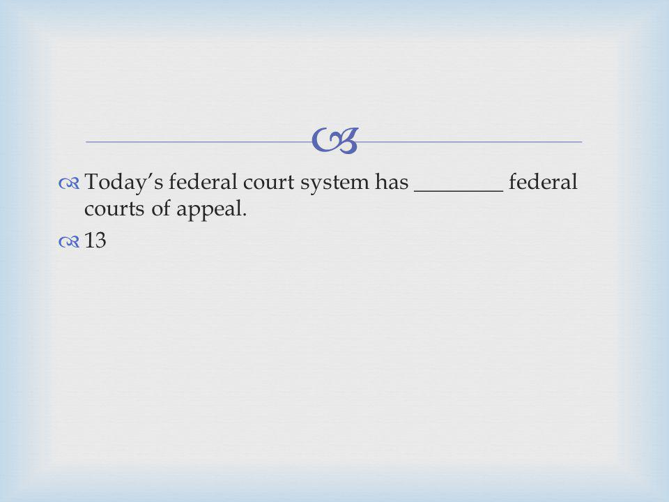 Todays federal court system has ________ federal courts of appeal. 13
