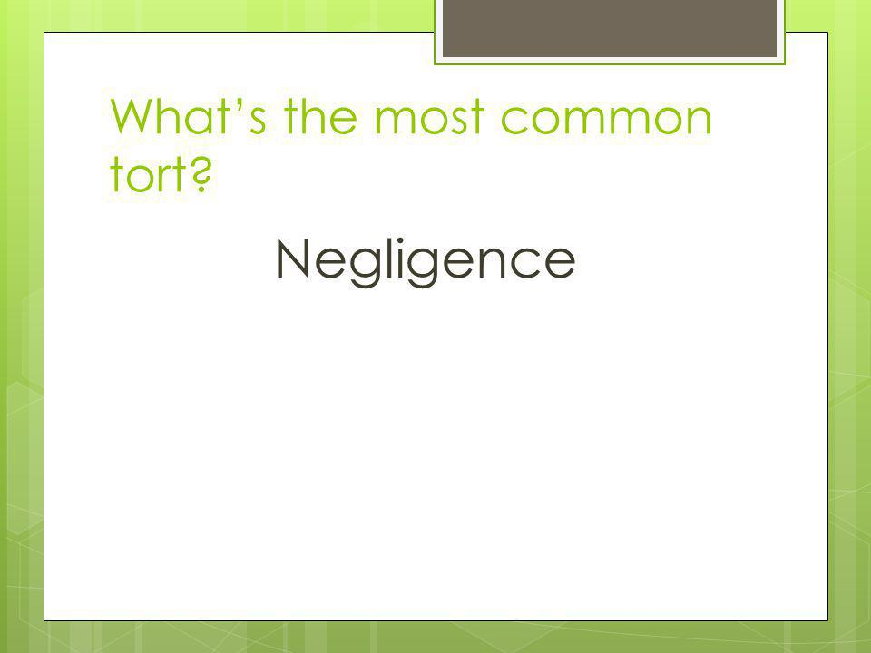 Whats the most common tort? Negligence