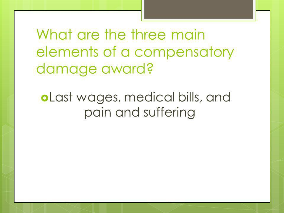 What are the three main elements of a compensatory damage award? Last wages, medical bills, and pain and suffering