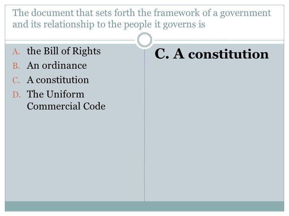 The document that sets forth the framework of a government and its relationship to the people it governs is A. the Bill of Rights B. An ordinance C. A