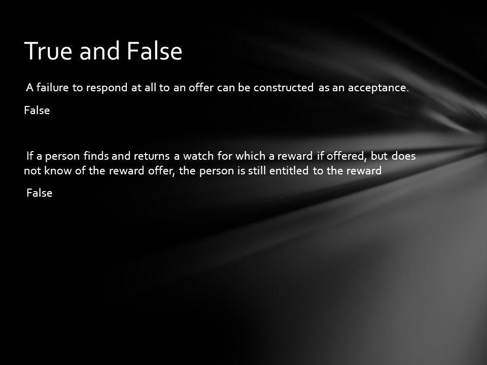 A failure to respond at all to an offer can be constructed as an acceptance. False If a person finds and returns a watch for which a reward if offered