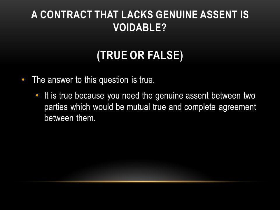 A CONTRACT THAT LACKS GENUINE ASSENT IS VOIDABLE? (TRUE OR FALSE) The answer to this question is true. It is true because you need the genuine assent