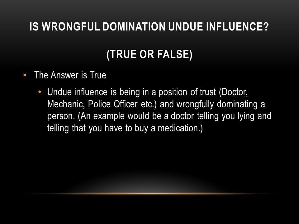IS WRONGFUL DOMINATION UNDUE INFLUENCE? (TRUE OR FALSE) The Answer is True Undue influence is being in a position of trust (Doctor, Mechanic, Police O