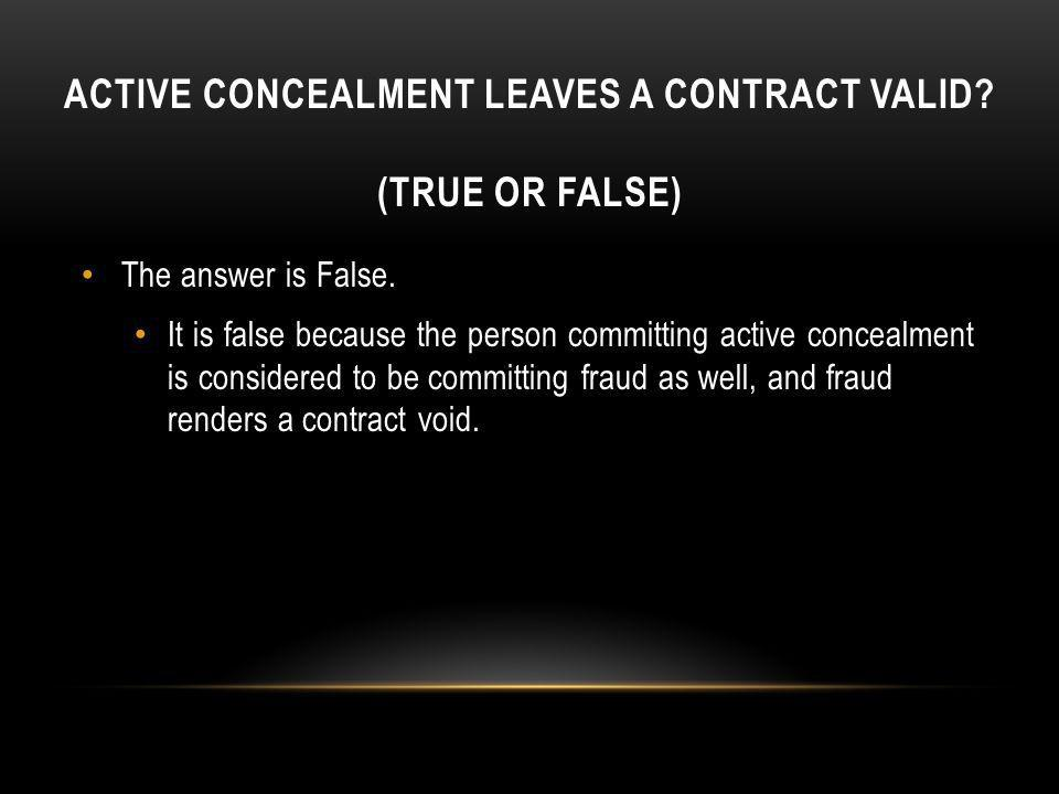 ACTIVE CONCEALMENT LEAVES A CONTRACT VALID? (TRUE OR FALSE) The answer is False. It is false because the person committing active concealment is consi