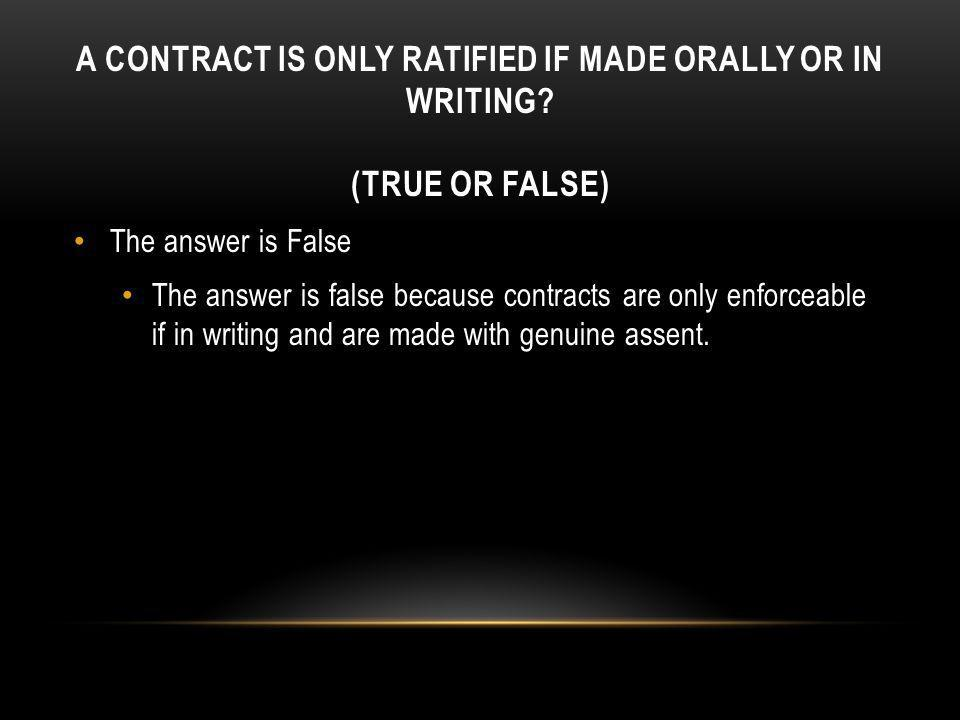 A CONTRACT IS ONLY RATIFIED IF MADE ORALLY OR IN WRITING? (TRUE OR FALSE) The answer is False The answer is false because contracts are only enforceab
