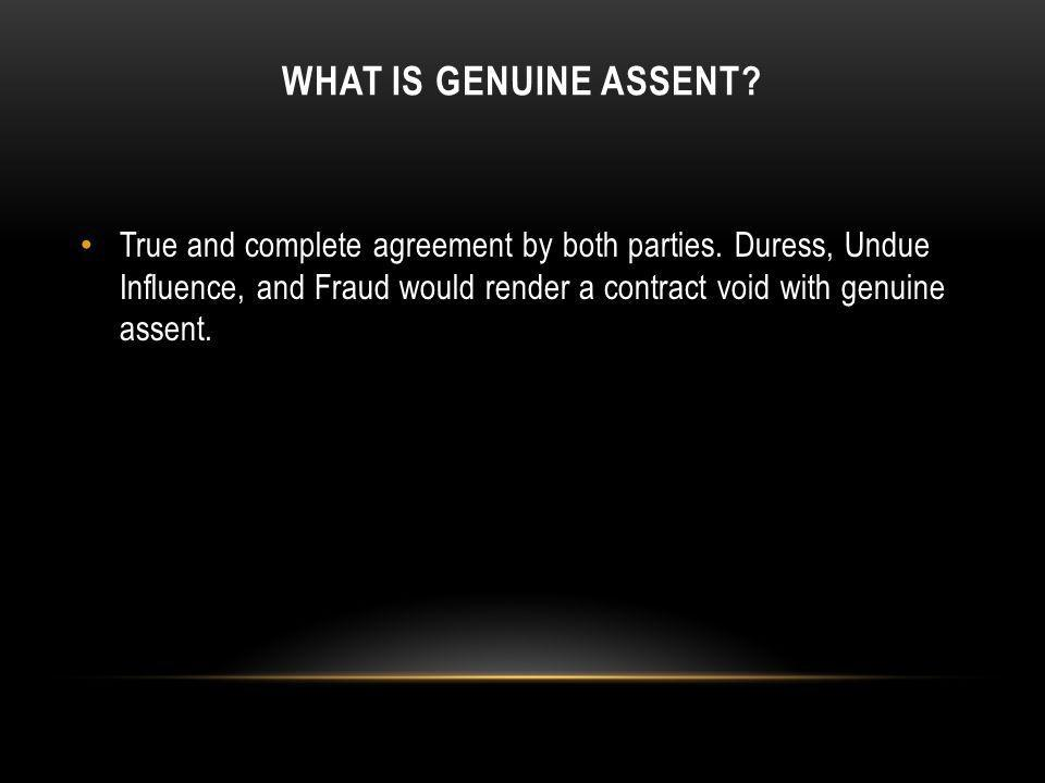 WHAT IS GENUINE ASSENT? True and complete agreement by both parties. Duress, Undue Influence, and Fraud would render a contract void with genuine asse