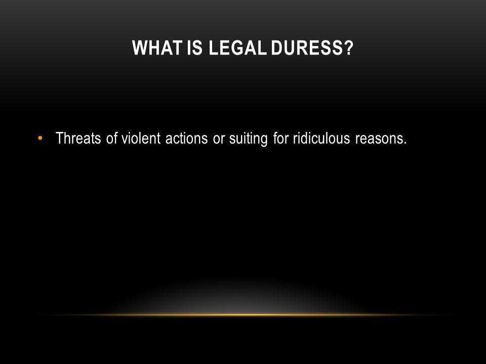WHAT IS LEGAL DURESS? Threats of violent actions or suiting for ridiculous reasons.