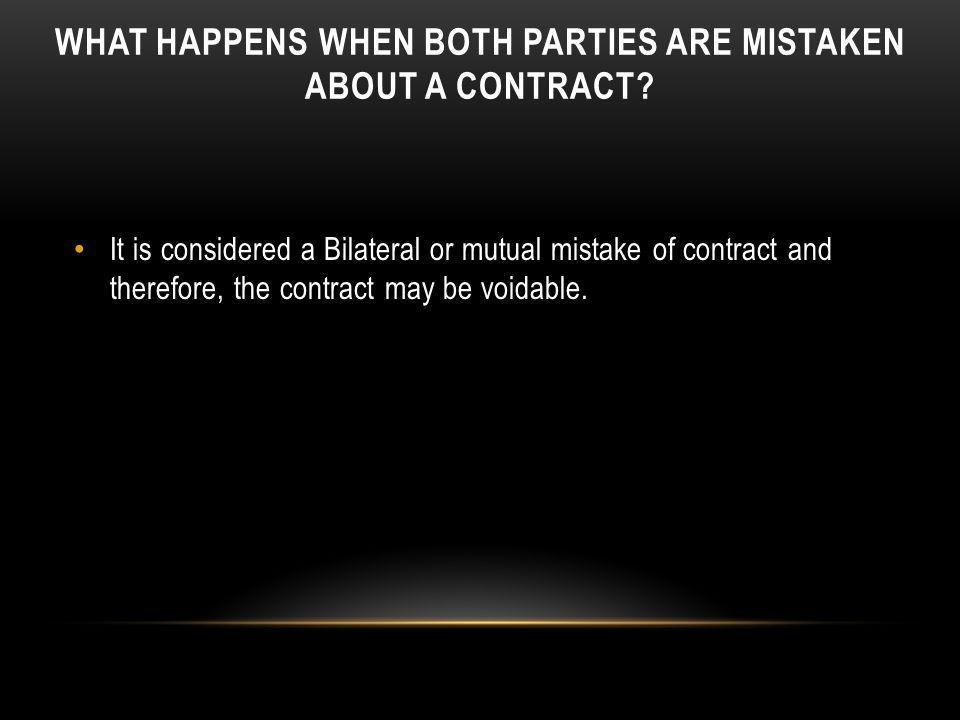 WHAT HAPPENS WHEN BOTH PARTIES ARE MISTAKEN ABOUT A CONTRACT? It is considered a Bilateral or mutual mistake of contract and therefore, the contract m