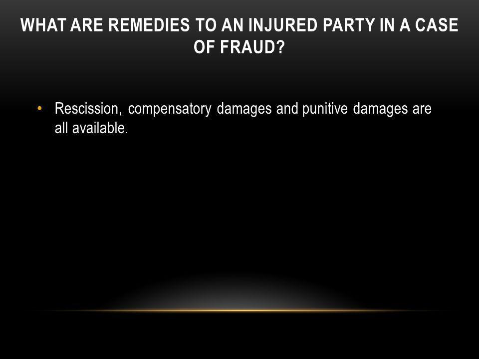WHAT ARE REMEDIES TO AN INJURED PARTY IN A CASE OF FRAUD? Rescission, compensatory damages and punitive damages are all available.