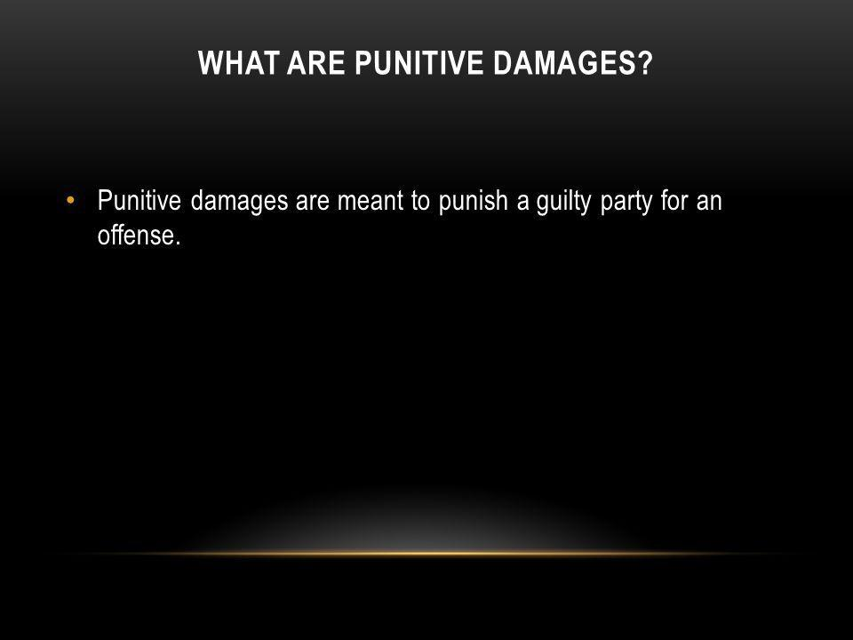 WHAT ARE PUNITIVE DAMAGES? Punitive damages are meant to punish a guilty party for an offense.