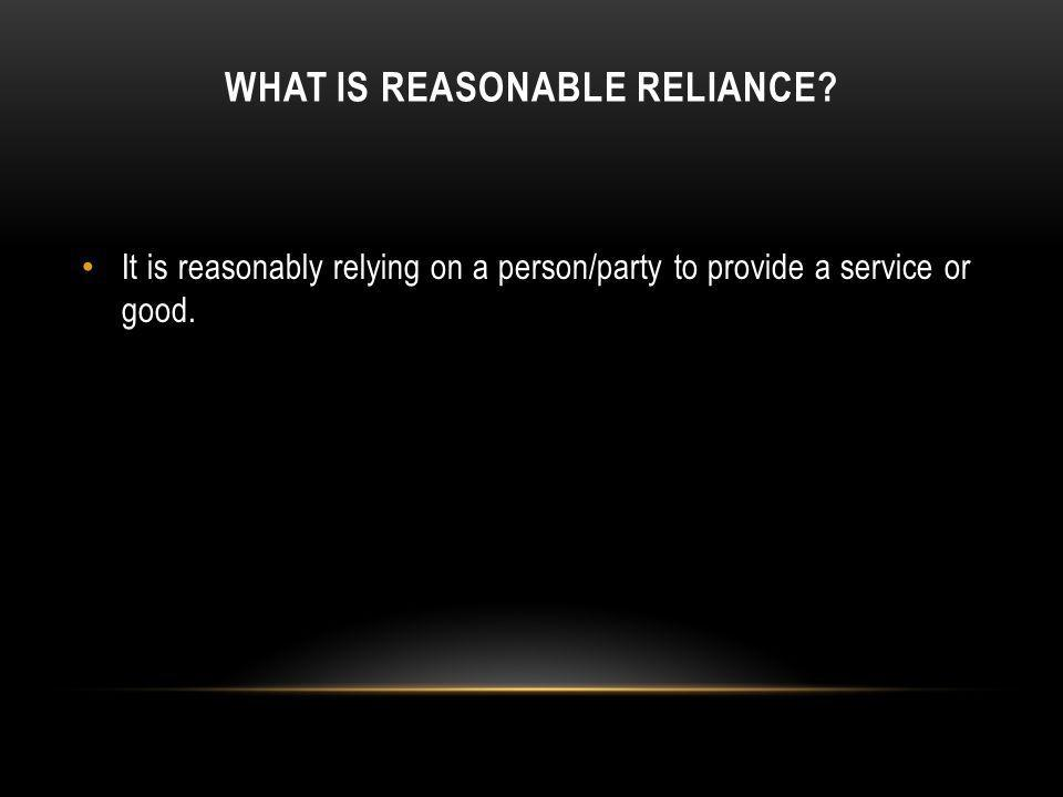 WHAT IS REASONABLE RELIANCE? It is reasonably relying on a person/party to provide a service or good.