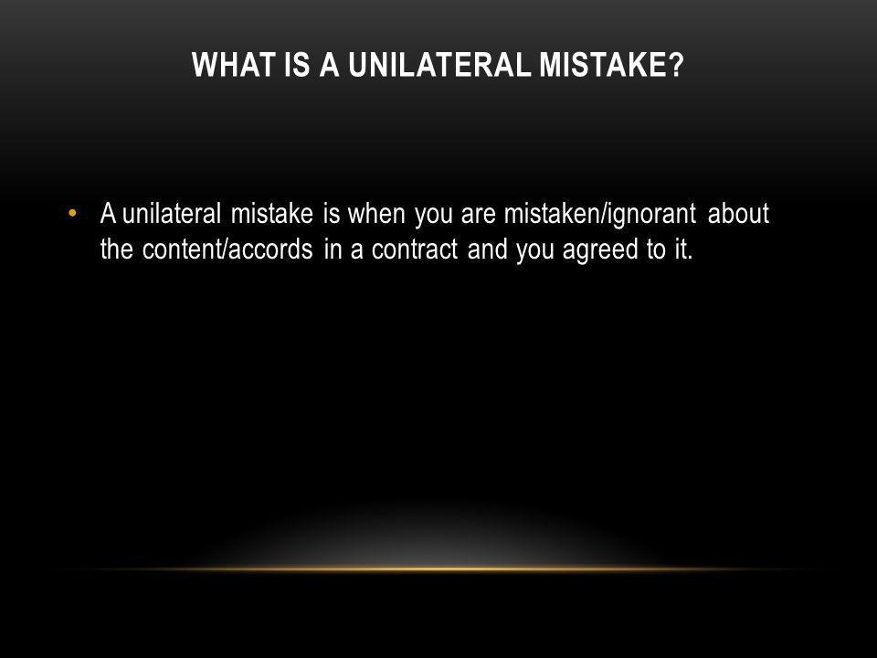 WHAT IS A UNILATERAL MISTAKE? A unilateral mistake is when you are mistaken/ignorant about the content/accords in a contract and you agreed to it.