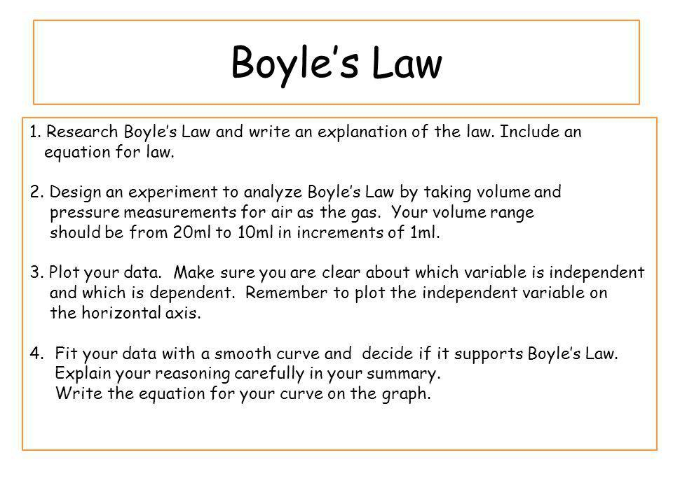 Boyles Law 1. Research Boyles Law and write an explanation of the law. Include an equation for law. 2. Design an experiment to analyze Boyles Law by t