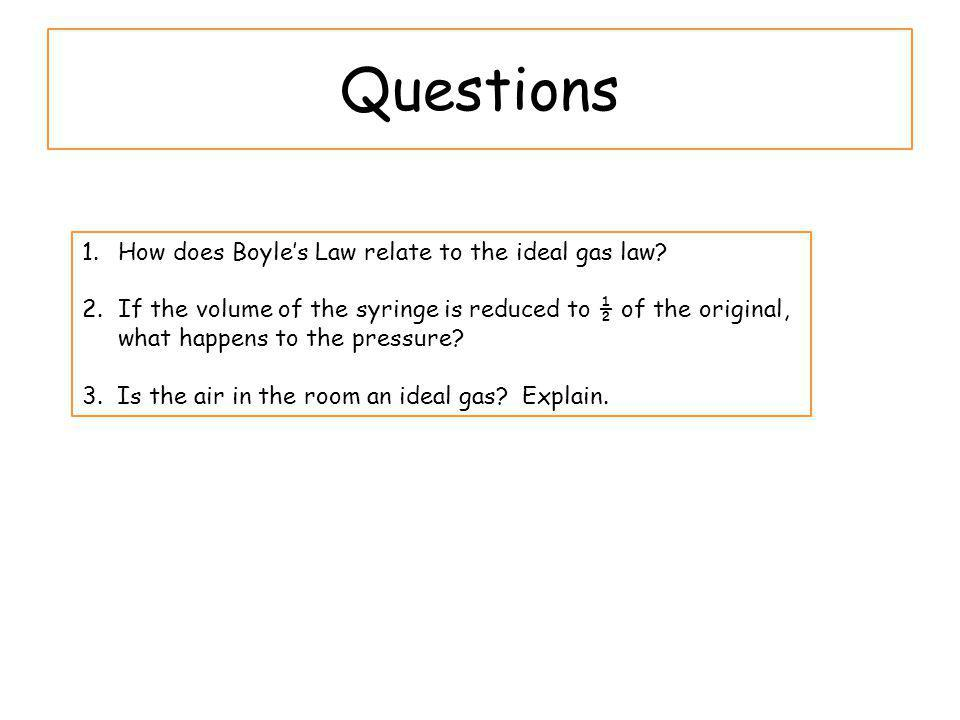 Questions 1.How does Boyles Law relate to the ideal gas law? 2.If the volume of the syringe is reduced to ½ of the original, what happens to the press