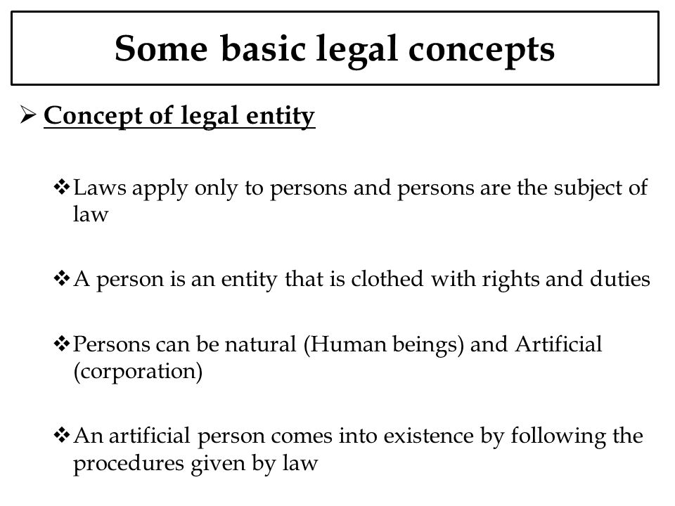 Some basic legal concepts Concept of legal entity Laws apply only to persons and persons are the subject of law A person is an entity that is clothed with rights and duties Persons can be natural (Human beings) and Artificial (corporation) An artificial person comes into existence by following the procedures given by law