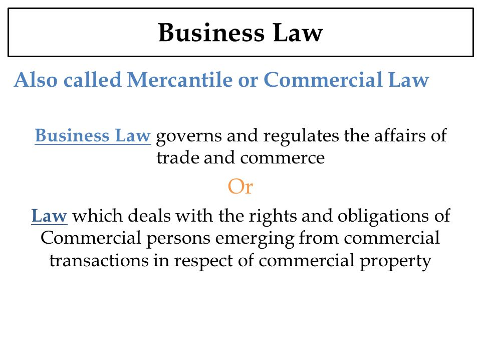 Business Law Also called Mercantile or Commercial Law Business Law governs and regulates the affairs of trade and commerce Or Law which deals with the rights and obligations of Commercial persons emerging from commercial transactions in respect of commercial property