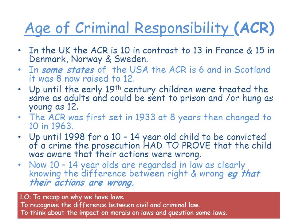 Age of Criminal Responsibility (ACR) In the UK the ACR is 10 in contrast to 13 in France & 15 in Denmark, Norway & Sweden.