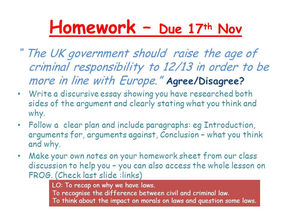 Homework – Due 17 th Nov The UK government should raise the age of criminal responsibility to 12/13 in order to be more in line with Europe.