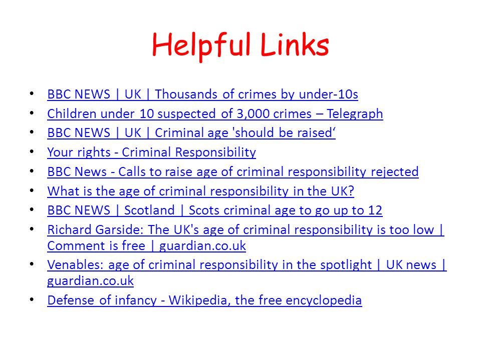 Helpful Links BBC NEWS | UK | Thousands of crimes by under-10s Children under 10 suspected of 3,000 crimes – Telegraph BBC NEWS | UK | Criminal age should be raised Your rights - Criminal Responsibility BBC News - Calls to raise age of criminal responsibility rejected What is the age of criminal responsibility in the UK.