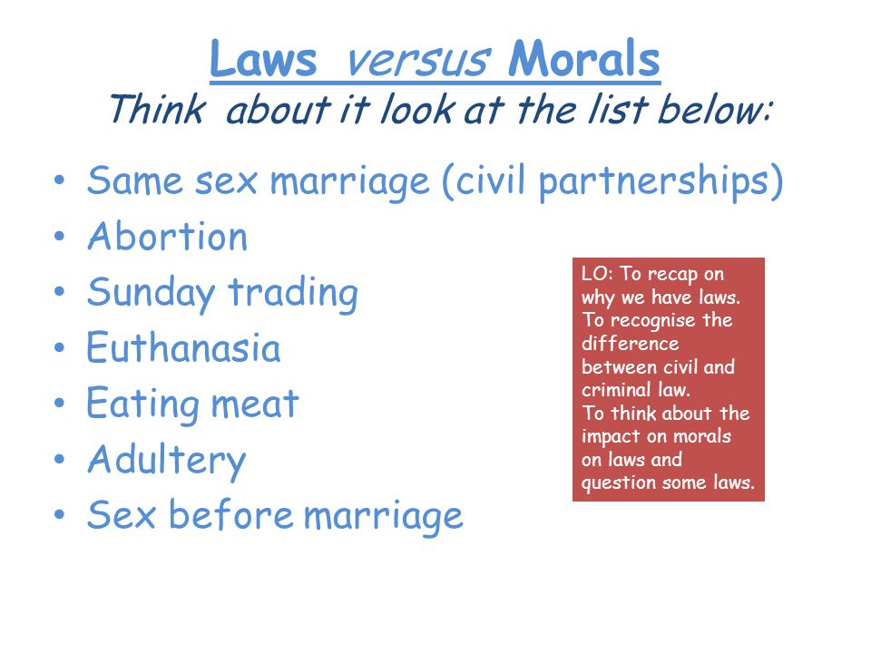 Laws versus Morals Think about it look at the list below: Same sex marriage (civil partnerships) Abortion Sunday trading Euthanasia Eating meat Adultery Sex before marriage LO: To recap on why we have laws.