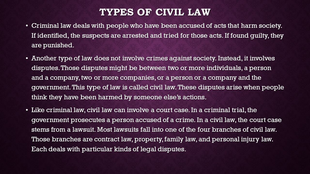 TYPES OF CIVIL LAW Criminal law deals with people who have been accused of acts that harm society. If identified, the suspects are arrested and tried