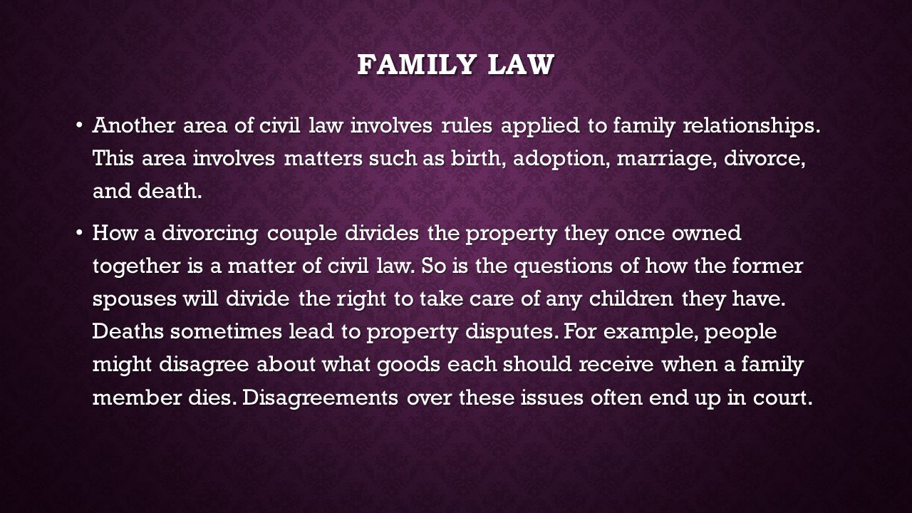 FAMILY LAW Another area of civil law involves rules applied to family relationships. This area involves matters such as birth, adoption, marriage, div