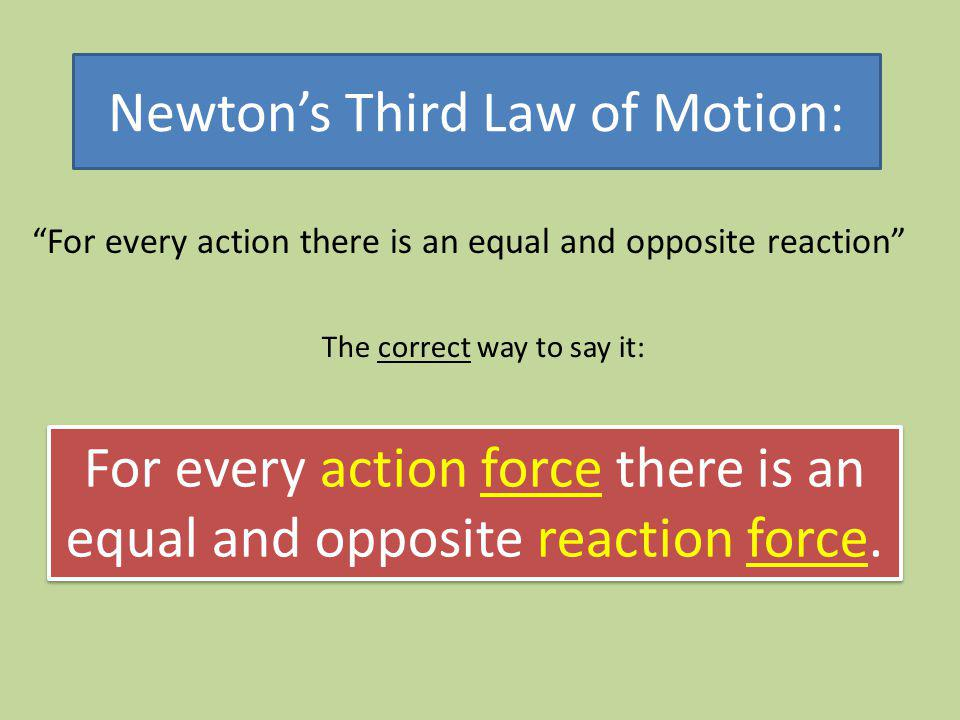 Newtons Third Law of Motion: For every action there is an equal and opposite reaction The correct way to say it: For every action force there is an eq