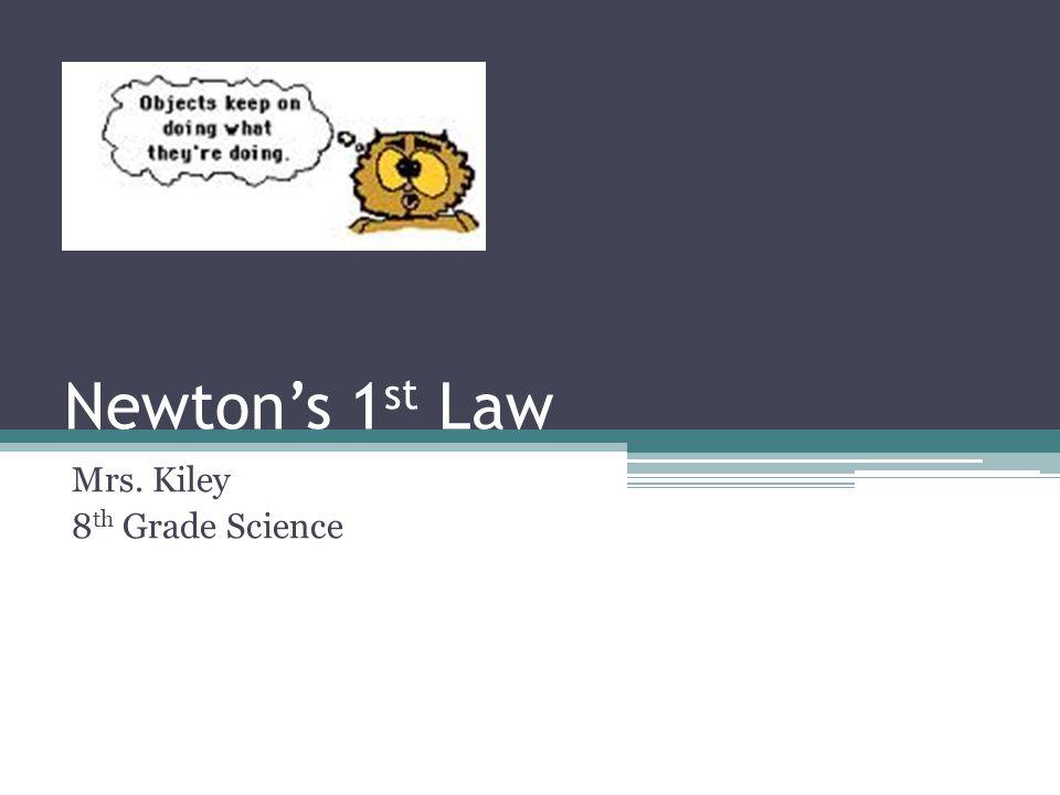 Newtons 1 st Law Mrs. Kiley 8 th Grade Science