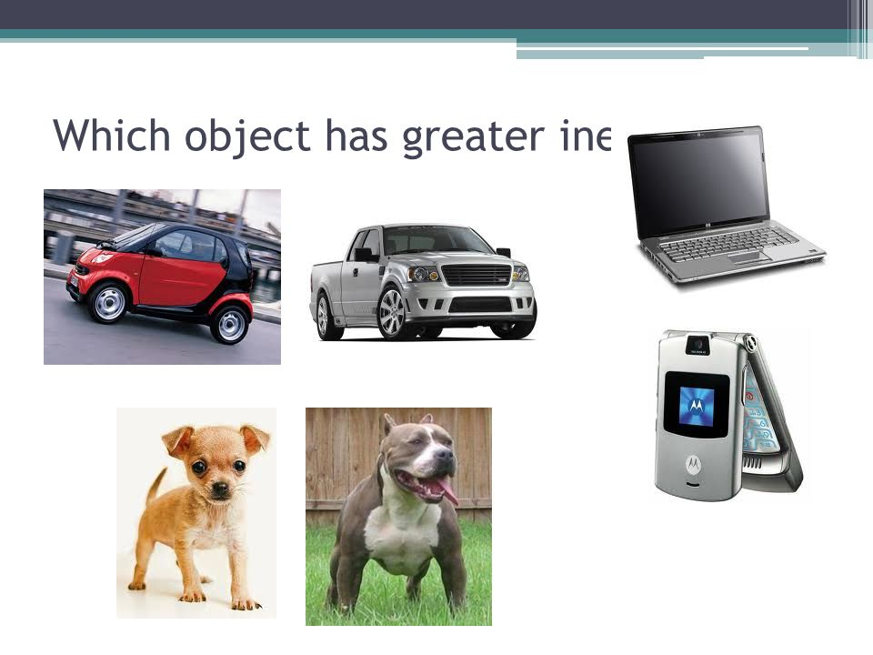 Which object has greater inertia?