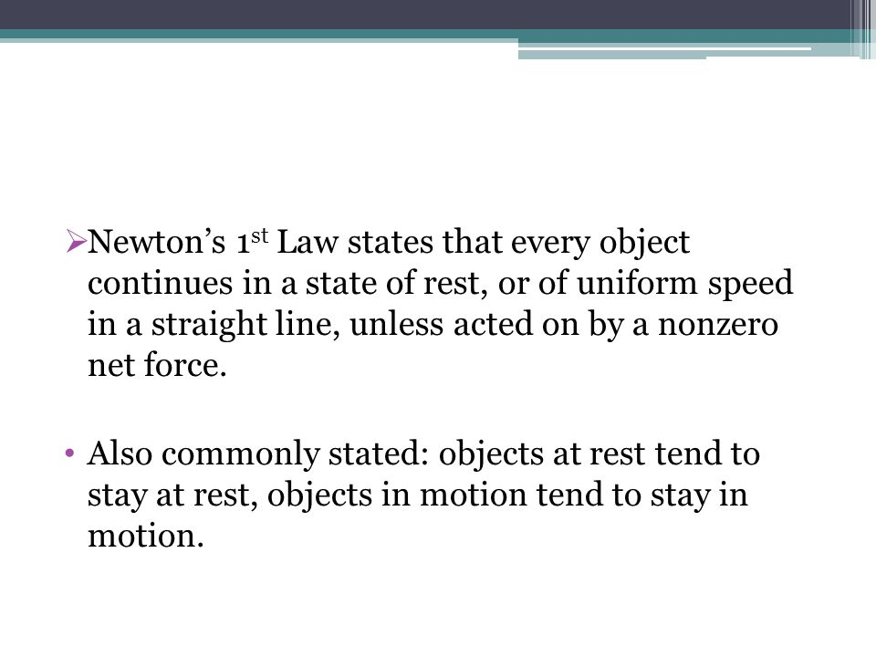 Newtons 1 st Law states that every object continues in a state of rest, or of uniform speed in a straight line, unless acted on by a nonzero net force.